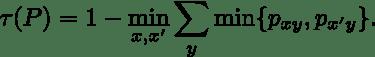 \tau(P) = 1 - \min_{x,x'} \sum_{y} \min \{ p_{xy},p_{x'y} \}.